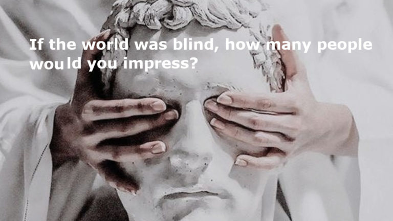 If the world was blind, how many people would you impress?